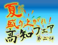 「夏だ!盛り上がれ!高知フェア」第二弾 開催!!